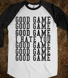 Good sports wear this: Good Game I Hate You from Glamfoxx Shirts