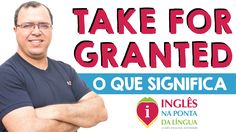 O que significa TAKE FOR GRANTED?