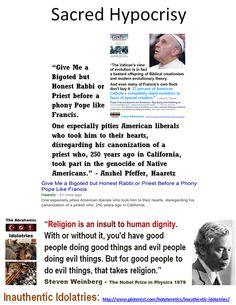 "Sacred Hypocrisy: ""Give Me a Bigoted but Honest Rabbi or Priest before a phony Pope like Francis. One especially pities American liberals who took him to their hearts, disregarding his canonization of a priest who, 250 years ago in California, took part in the genocide of Native Americans."" - Anshel Pfeffer * * * ""When religion becomes organized, man ceases to be free. It is not God that is worshipped but the group or authority that claims to speak in His name."" - Dr. Sarvepalli Radhakrishnan"
