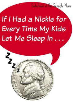 If I Had a Nickle for Every Time My Kids Let Me Sleep In -- Sisterhood of the Sensible Moms -- What would you pay for sleep? Well, this is what you could buy if you had a nickel for every time your kid let you sleep in.