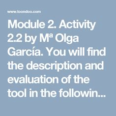 Module 2. Activity 2.2 by Mª Olga García. You will find the description and evaluation of the tool in the following link: https://docs.google.com/document/d/1MnbcQQ4_SYUowFN3NXhalZVBrhtIJQv4VbvcsQCq_fo/edit