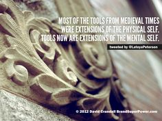 Most of the tools from medieval times were extensions of the physical self. Tools now are extensions of the mental self. [Insights from SXSW Interactive 2012]