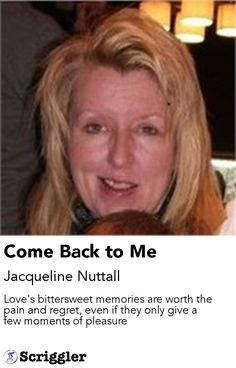 Come Back to Me by Jacqueline Nuttall https://scriggler.com/detailPost/story/55234 Love's bittersweet memories are worth the pain and regret, even if they only give a few moments of pleasure