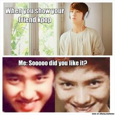 When I show my friend Kpop..