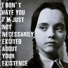 """""""I don't hate you, I'm just not necessarily excited about your existence"""" - Wednesday, Addams Family. She's no helpless Disney Princess, she's the Great White shark you want your mother/sister/daughter to be. Addams Family Quotes, The Addams Family, Addams Family Wednesday, Adams Family Morticia, Me Quotes, Funny Quotes, Funny Wednesday Quotes, Funny Family Quotes, Happy Wednesday"""