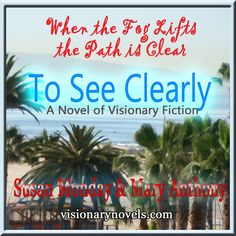 """When the Fog Lifts the Path is Clear :)  To See Clearly – A Novel of Mystical Enchantment  Visionary Fiction visionarynovels.com  """"This is an exciting story filled with: love; friendship; light and darkness; good and evil; adventures; and the sweetness of life..."""" LGraika ...amazon review :)   Facebook: Susan Monday – Author amazon.com/author/susanmonday amazon.com/author/maryanthony   Visionary Fiction Romance , Mystical Fiction Romance , Spiritual Fiction Romance susanmonday.com"""