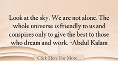 The most popular Abdul Kalam Quotes About Best - 6269 : Look at the sky. We are not alone. The whole universe is friendly to us and conspires only to give the best to those who dream and work. Kalam Quotes, Abdul Kalam, Alone Quotes, Look At The Sky, Best Quotes, Good Things
