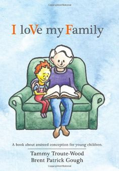 I loVe my Family: A book about assisted conception for young children. by Tammy Troute-Wood  I loVe my Family is a carefully crafted tool to assist families to discuss assisted conception (including IVF, egg donor, sperm donor, and surrogacy) with children 3 to 5 years old.  amazon.com