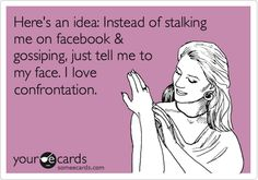 Here's an idea: Instead of stalking me on facebook & gossiping, just tell me to my face. I love confrontation.