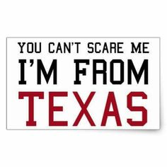 You can't scare me I'm from TEXAS