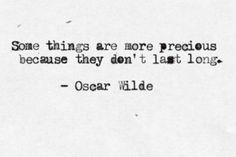 .Some things are more precious because they don't last long.  -Oscar Wilde