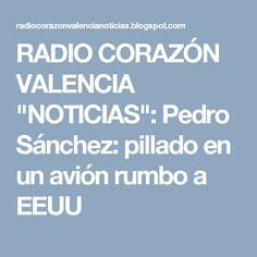 """RADIO CORAZÓN VALENCIA  """"NOTICIAS"""": Pedro Sánchez: pillado en un avión rumbo a EEUU"""