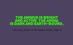 The animus is bright and active, the anima is dark and earth-bound. ~Carl Jung, Secret of the Golden Flower, Page 15