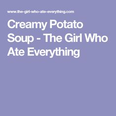 Creamy Potato Soup - The Girl Who Ate Everything