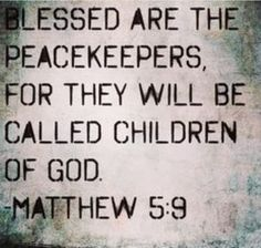 The Beatitudes  Blessed are the peacemakers for they shall be called sons of God. Matthew 5:9