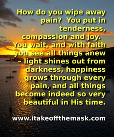 How do you wipe away pain? You put in tenderness, compassion and joy. You cling to hope and then you offer everything to God. And you wait, with faith you see all things anew – light shines out from darkness, happiness grows through every pain, and all things become indeed so very beautiful in His time. READ MORE... http://itakeoffthemask.com/words-of-wisdom/the-worth-of-our-tears/