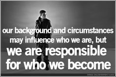 ... but we are responsible for who we become.