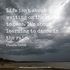 Life isn't about waiting on the storm to pass. It's about learning to dance in the rain. Quotation. Citaat