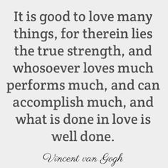 """""""It is good to love many things, for therein lies the true strength, and whosoever loves much performs much, and can accomplish much, and what is done in love is well done. Today Quotes, True Quotes, Quotable Quotes, Van Gogh Quotes, Life Words, Word Up, So Much Love, Vincent Van Gogh, Good Advice"""