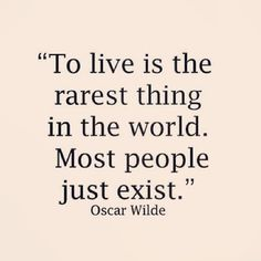 """""""Viver é a coisa mais rara do mundo. A maioria das pessoas apenas existe"""" - Oscar Wilde"""