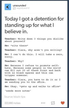 Stand up for what you believe in. Is this teacher truly not aware of how many people self hate that they think of suicide. This teacher should not be teaching if she actually did this. Ft Tumblr, Tumblr Posts, Gives Me Hope, Faith In Humanity Restored, All That Matters, Text Posts, Stand Up, Memes, In This World