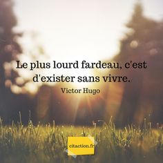Le plus lourd fardeau, c'est d'exister sans vivre. Victor Hugo The heaviest burden is to exist without living. Citations Victor Hugo, Victor Hugo Quotes, Best Inspirational Quotes, Motivational Quotes, Proverbs Quotes, Quote Citation, Artist Quotes, Bad Mood, Positive Attitude