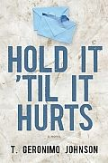 "Hold It 'Til It Hurts by T Geronimo Johnson:  Finalist for the 2013 PEN/Faulkner Award ""The magnificence of Hold It'Til It Hurts is not only in the prose and the story but also in the book's great big beating heart. These complex and compelling characters and the wizardry of Johnson's storytelling will dazzle..."