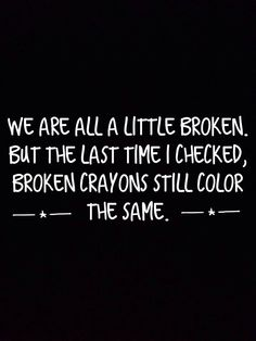 We are all a little broken, but the last time I checked, broken crayons still color ---*--- the same.