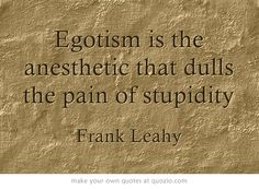 """""""Egotism is the anesthetic that dulls the pain of stupidity""""... So true! #greatquotes"""