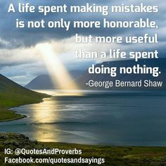 A life spent making mistakes is not only more honorable but more useful than a life spent doing nothing. -George Bernard Shaw  #quotes #sayings #proverbs #thoughtoftheday #quoteoftheday #motivational #inspirational #inspire #motivate #quote #goals #determination #quotesandproverbs #motivationalquotes #inspirationalquotes