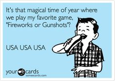 It's that magical time of year where we play my favorite game, 'Fireworks or Gunshots'? USA USA USA.