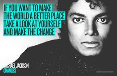 """CHANGE """"If you want to make the world a better place, take a look at yourself and make the change"""" Michael Jackson"""