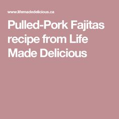 Pulled-Pork Fajitas recipe from Life Made Delicious