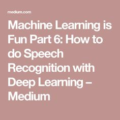 Machine Learning is Fun Part 6: How to do Speech Recognition with Deep Learning – Medium