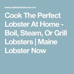 Cook The Perfect Lobster At Home - Boil, Steam, Or Grill Lobsters | Maine Lobster Now