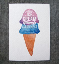 Without Ice Cream There Would Be Darkness And Chaos by Birdsleeves, $10.00