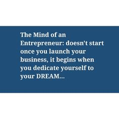 The Mind of an Entrepreneur: doesn't start once you launch your business, it begins when you dedicate yourself to your DREAM...