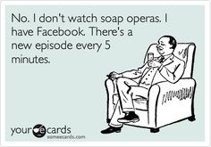 No. I don't watch soap operas. I have Facebook. There's a new episode every 5 minutes.