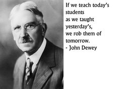 if we teach today's students as we taught yesterday's, we rob them of tomorrow - John Dewey