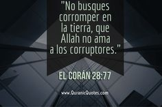 #12 El Corán 28:77 (Surah al-Qasas) ¡No busques corromper en la tierra, que Allah no ama a los corruptores! And seek not (occasions for) mischief in the land: for Allah loves not those who do mischief.