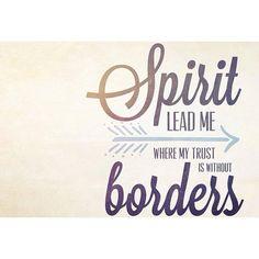 Spirit lead me where my trust is without borders. #SpiritOfGod #SpiritOfTheLivingGod #Trust