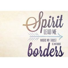 Spirit lead me where my trust is without borders. let me walk upon the waters, wherever You would call me. take me deeper than my feet could ever wander. and my faith would be made stronger in the presence of my Savior