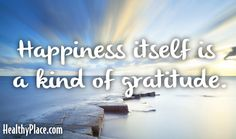 Quote: Happiness itself is a kind of gratitude. www.HealthyPlace.com