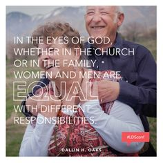 In the eyes of God, whether in the Church or in the family, women and men are equal, with different responsibilities. —Dallin H. Oaks