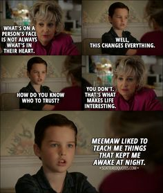 Quote from Young Sheldon 1x03 │ Meemaw: Sheldon, what's on a person's face is not always what's in their heart. Sheldon Cooper: Well, this changes everything. How do you know who to trust? Meemaw: You don't. That's what makes life interesting. Sheldon Cooper (narrative): Meemaw liked to teach me things that kept me awake at night. │ #YoungSheldon #SheldonCooper #Meemaw