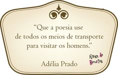 Que a poesia use de todos os meios de transporte para visitar os homens. Adélia Prado