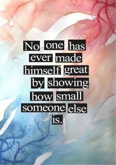 E.X.A.C.T.L.Y. No one has ever made himself great by showing how small someone else is! Words to live by ... #greatness #quotes #inspiration