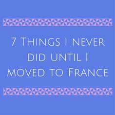 7 Things I never did until I moved to France