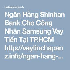 Ngân Hàng Shinhan Bank Cho Công Nhân Samsung Vay Tiền Tại TP.HCM http://vaytinchapanz.info/ngan-hang-shinhan-bank-cho-cong-nhan-samsung-vay-tien/