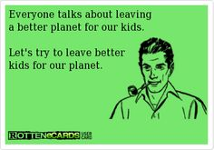 Everyone talks about leaving a better planet for our kids. Let's try to leave better kids for our planet.